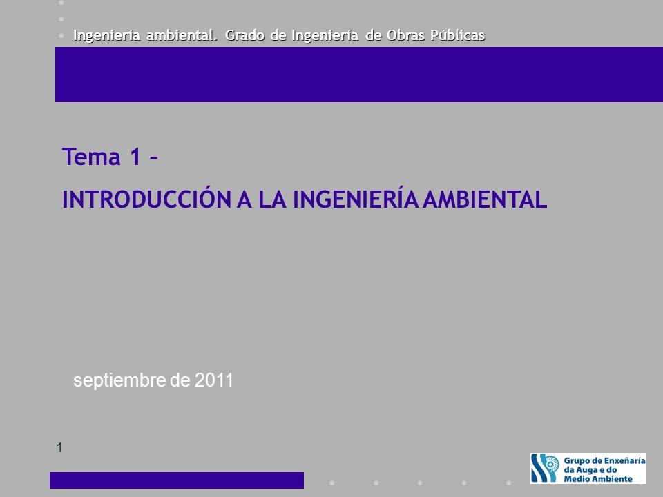 Ingeniería ambiental. Grado de Ingeniería de Obras Públicas 1 Tema 1 – INTRODUCCIÓN A LA INGENIERÍA AMBIENTAL septiembre de 2011