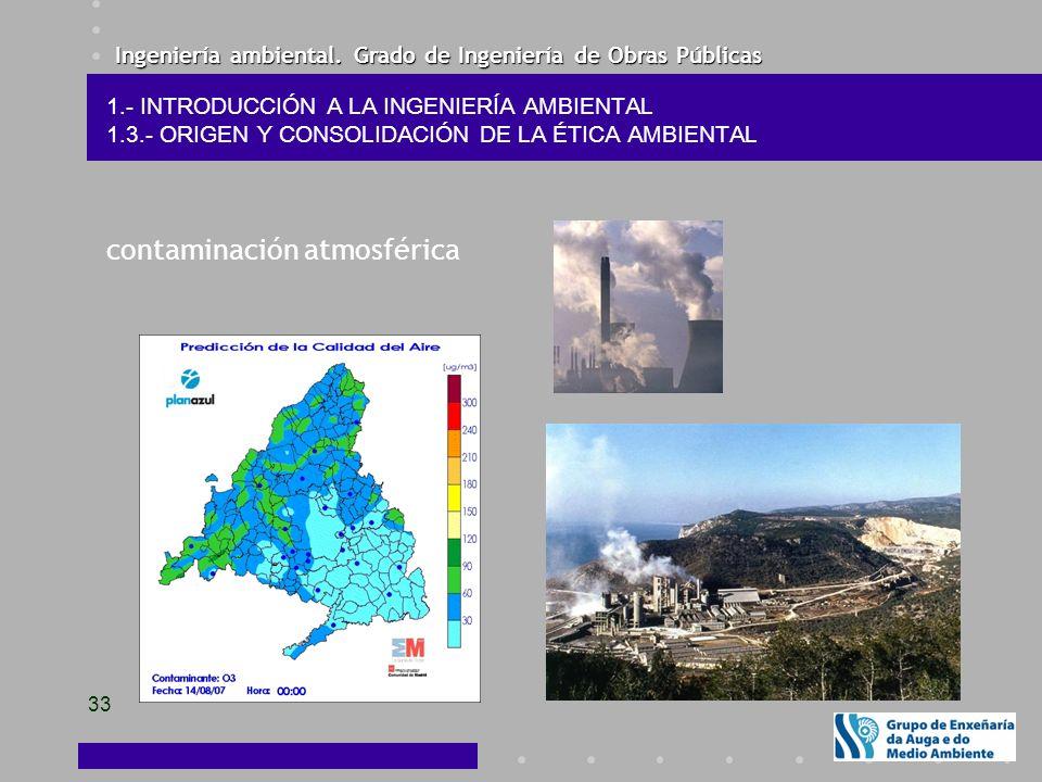 Ingeniería ambiental. Grado de Ingeniería de Obras Públicas 33 1.- INTRODUCCIÓN A LA INGENIERÍA AMBIENTAL 1.3.- ORIGEN Y CONSOLIDACIÓN DE LA ÉTICA AMB