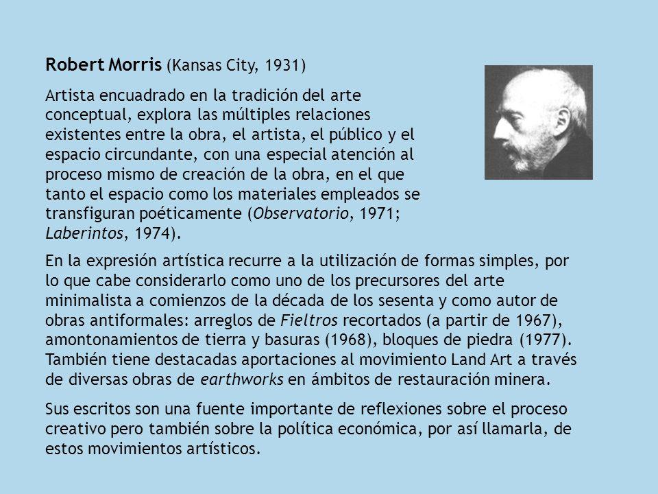 Robert Morris (Kansas City, 1931) Artista encuadrado en la tradición del arte conceptual, explora las múltiples relaciones existentes entre la obra, e