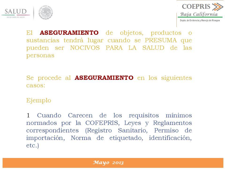 DIRECCION DE PROTECCION CONTRA RIESGOS SANITARIOS Mayo 2013 El ASEGURAMIENTO de objetos, productos o sustancias tendrá lugar cuando se PRESUMA que pue