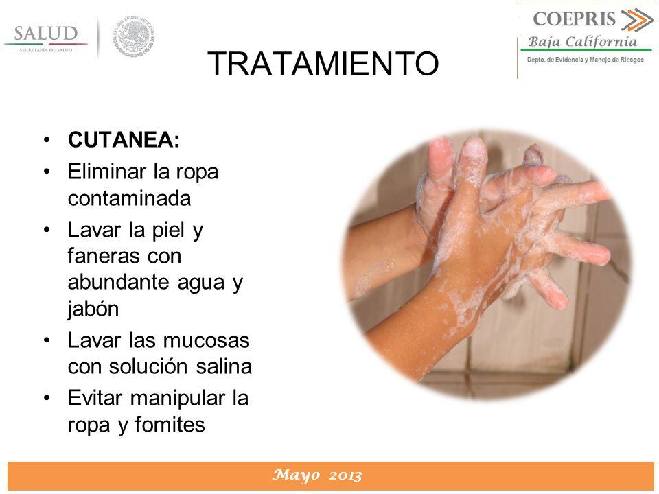 DIRECCION DE PROTECCION CONTRA RIESGOS SANITARIOS Mayo 2013 TRATAMIENTO CUTANEA: Eliminar la ropa contaminada Lavar la piel y faneras con abundante ag
