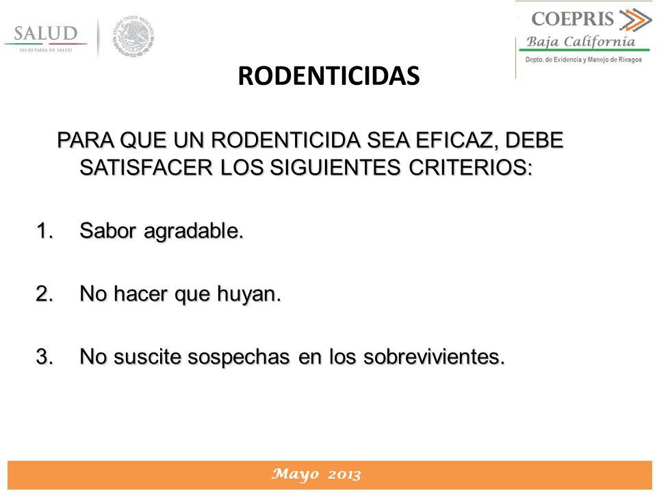 DIRECCION DE PROTECCION CONTRA RIESGOS SANITARIOS Mayo 2013 RODENTICIDAS PARA QUE UN RODENTICIDA SEA EFICAZ, DEBE SATISFACER LOS SIGUIENTES CRITERIOS: