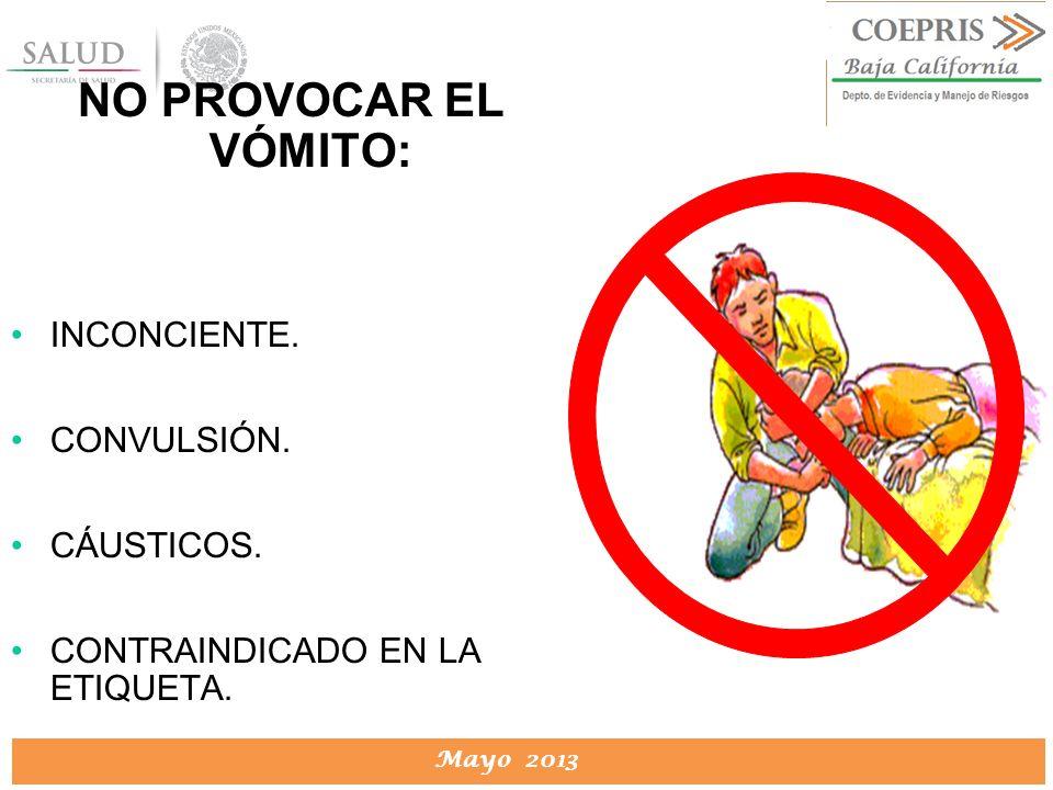 DIRECCION DE PROTECCION CONTRA RIESGOS SANITARIOS Mayo 2013 NO PROVOCAR EL VÓMITO: INCONCIENTE. CONVULSIÓN. CÁUSTICOS. CONTRAINDICADO EN LA ETIQUETA.