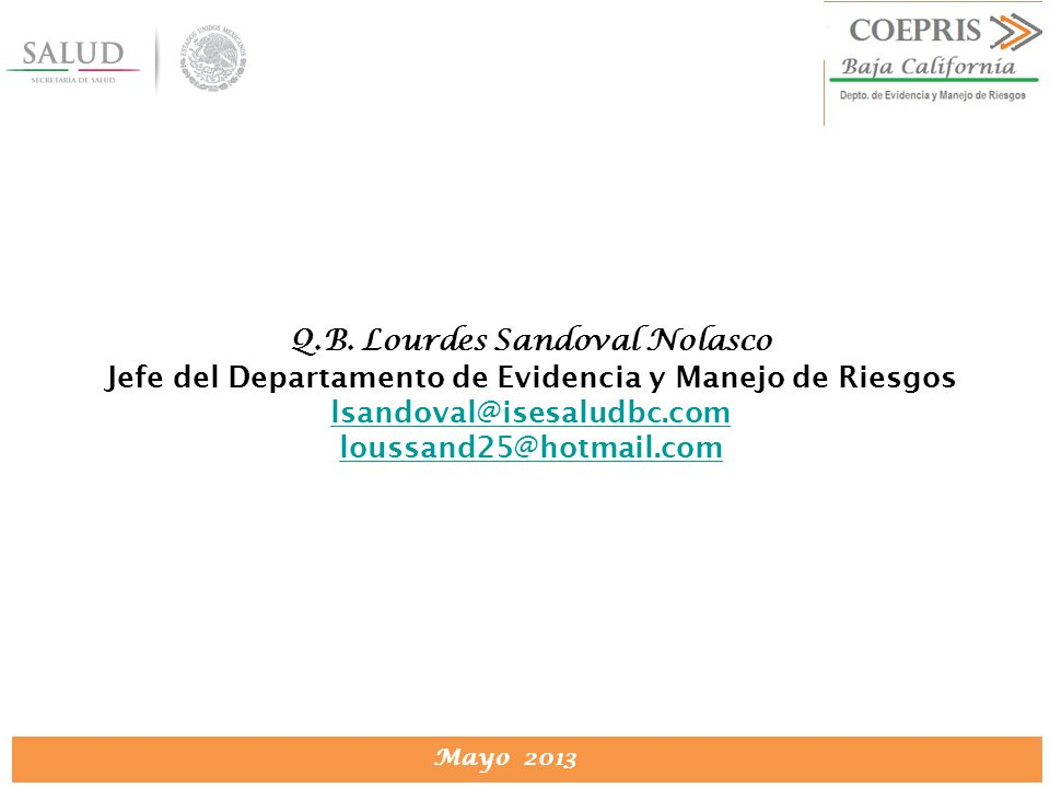DIRECCION DE PROTECCION CONTRA RIESGOS SANITARIOS Mayo 2013 Q.B. Lourdes Sandoval Nolasco Jefe del Departamento de Evidencia y Manejo de Riesgos lsand