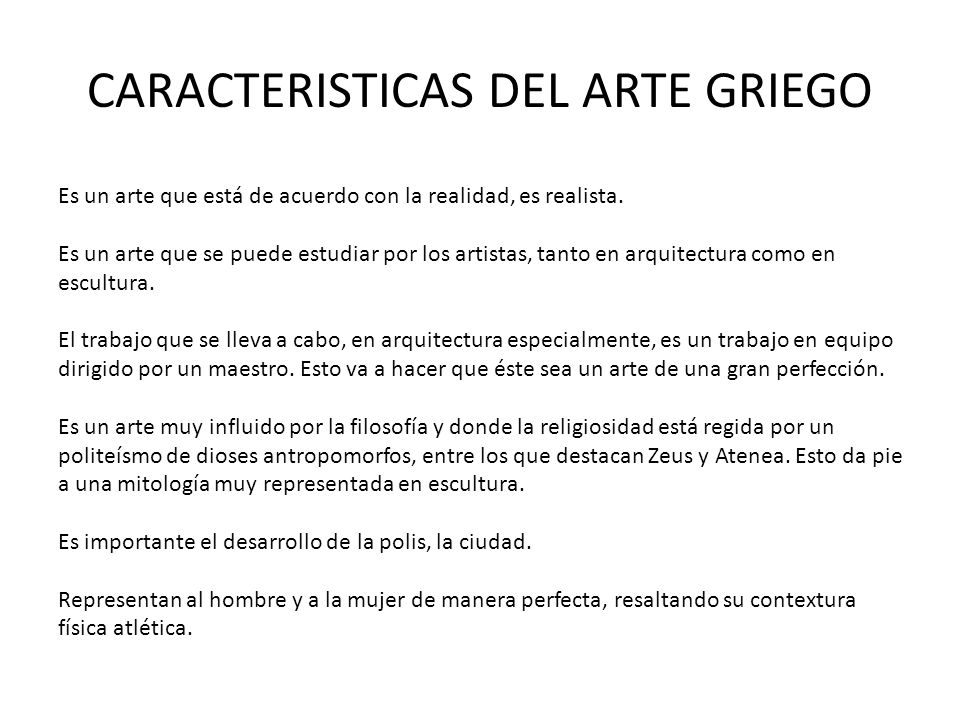 CARACTERISTICAS DEL ARTE GRIEGO Es un arte que está de acuerdo con la realidad, es realista. Es un arte que se puede estudiar por los artistas, tanto