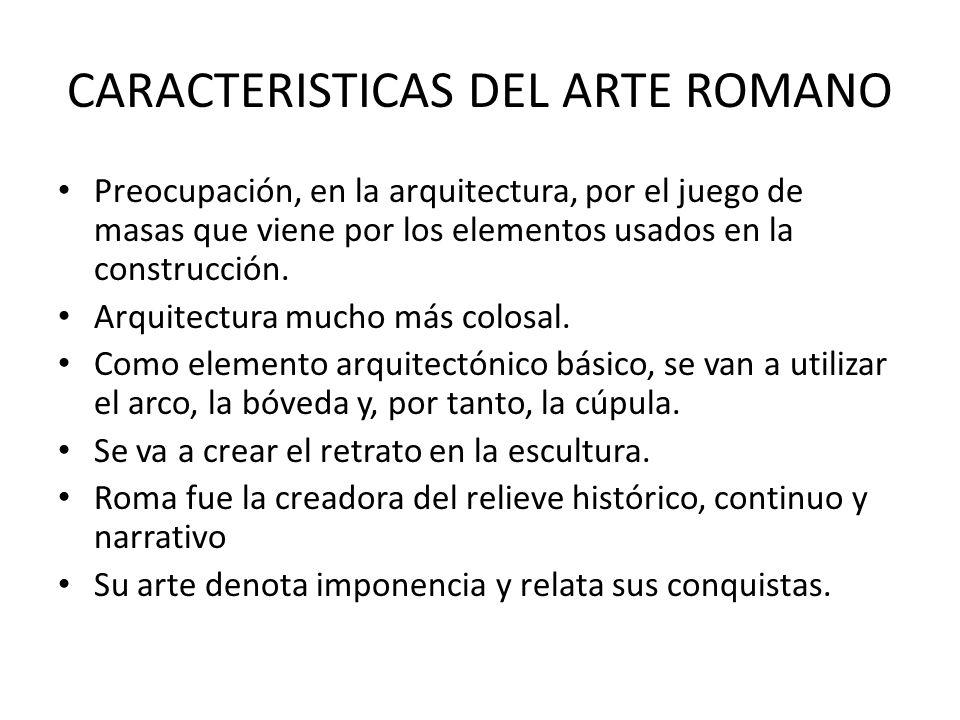 CARACTERISTICAS DEL ARTE ROMANO Preocupación, en la arquitectura, por el juego de masas que viene por los elementos usados en la construcción. Arquite