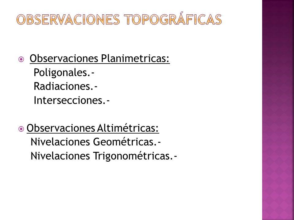 Observaciones Planimetricas: Poligonales.- Radiaciones.- Intersecciones.- Observaciones Altimétricas: Nivelaciones Geométricas.- Nivelaciones Trigonom