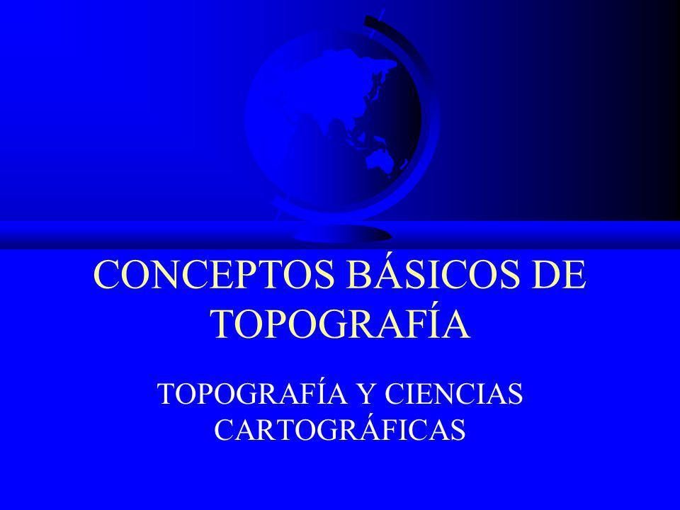 CONCEPTOS BÁSICOS DE TOPOGRAFÍA TOPOGRAFÍA Y CIENCIAS CARTOGRÁFICAS