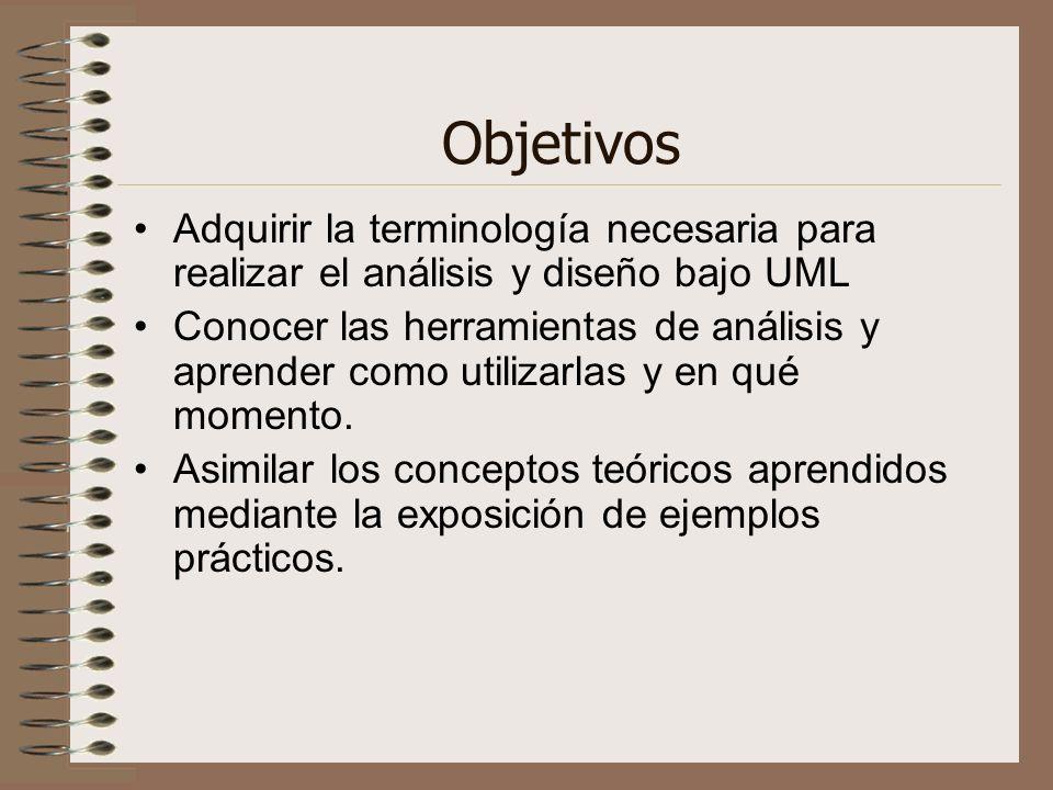 Objetivos Adquirir la terminología necesaria para realizar el análisis y diseño bajo UML Conocer las herramientas de análisis y aprender como utilizar