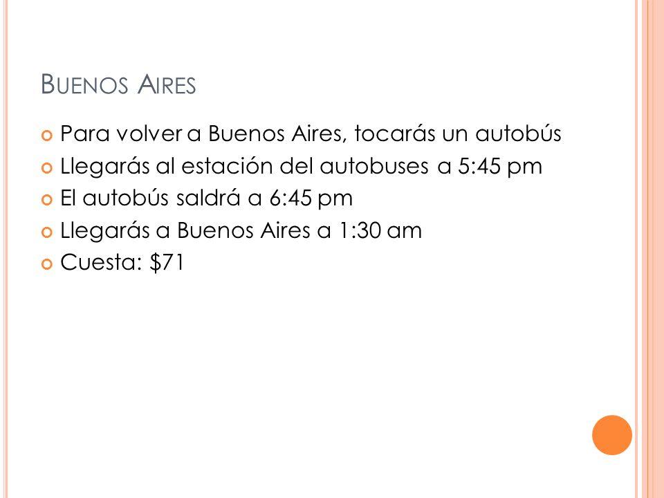 B UENOS A IRES Para volver a Buenos Aires, tocarás un autobús Llegarás al estación del autobuses a 5:45 pm El autobús saldrá a 6:45 pm Llegarás a Buenos Aires a 1:30 am Cuesta: $71