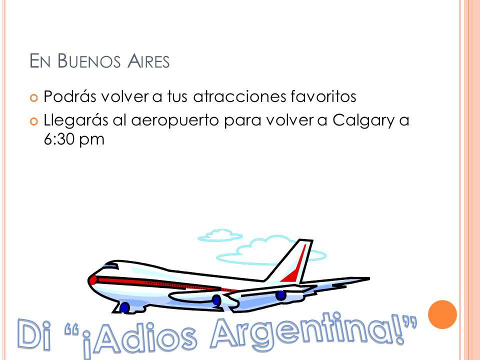 E N B UENOS A IRES Podrás volver a tus atracciones favoritos Llegarás al aeropuerto para volver a Calgary a 6:30 pm