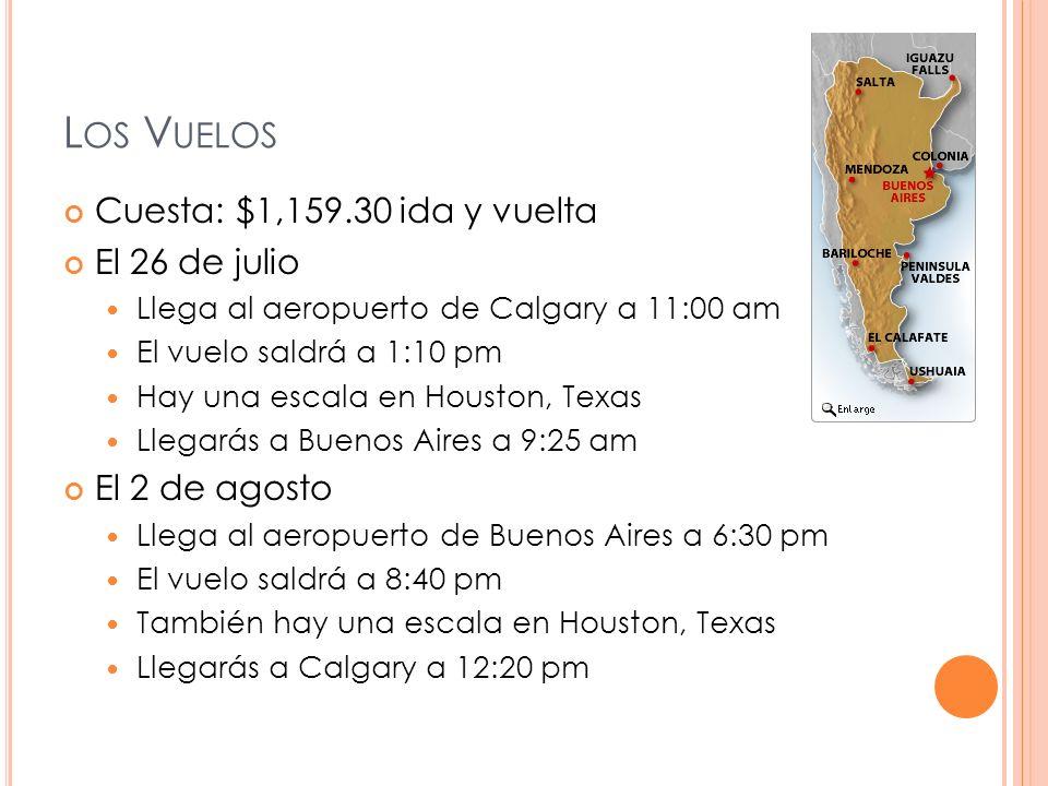L OS V UELOS Cuesta: $1,159.30 ida y vuelta El 26 de julio Llega al aeropuerto de Calgary a 11:00 am El vuelo saldrá a 1:10 pm Hay una escala en Houston, Texas Llegarás a Buenos Aires a 9:25 am El 2 de agosto Llega al aeropuerto de Buenos Aires a 6:30 pm El vuelo saldrá a 8:40 pm También hay una escala en Houston, Texas Llegarás a Calgary a 12:20 pm