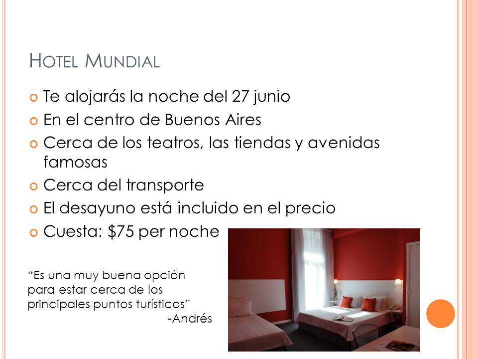 H OTEL M UNDIAL Te alojarás la noche del 27 junio En el centro de Buenos Aires Cerca de los teatros, las tiendas y avenidas famosas Cerca del transporte El desayuno está incluido en el precio Cuesta: $75 per noche Es una muy buena opción para estar cerca de los principales puntos turísticos -Andrés