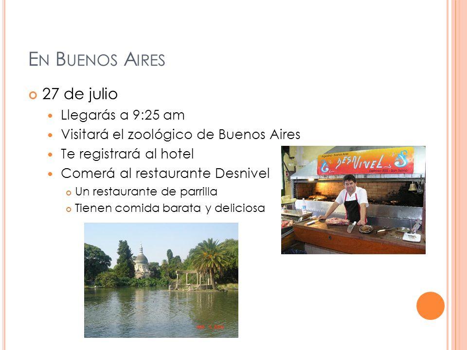 E N B UENOS A IRES 27 de julio Llegarás a 9:25 am Visitará el zoológico de Buenos Aires Te registrará al hotel Comerá al restaurante Desnivel Un restaurante de parrilla Tienen comida barata y deliciosa
