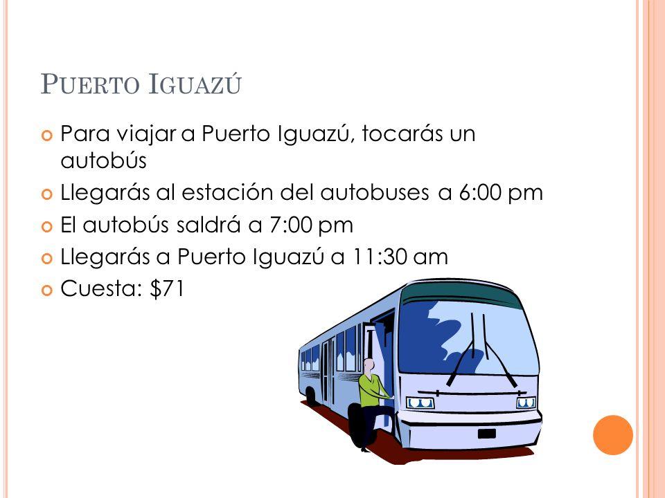 P UERTO I GUAZÚ Para viajar a Puerto Iguazú, tocarás un autobús Llegarás al estación del autobuses a 6:00 pm El autobús saldrá a 7:00 pm Llegarás a Puerto Iguazú a 11:30 am Cuesta: $71