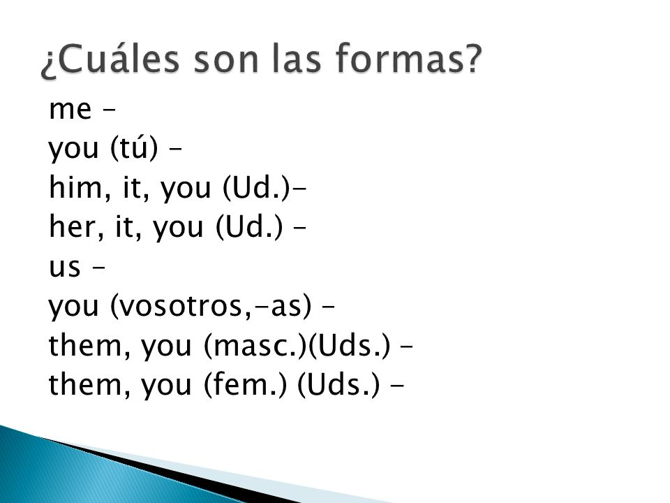 me – you (tú) – him, it, you (Ud.)- her, it, you (Ud.) – us – you (vosotros,-as) – them, you (masc.)(Uds.) – them, you (fem.) (Uds.) -