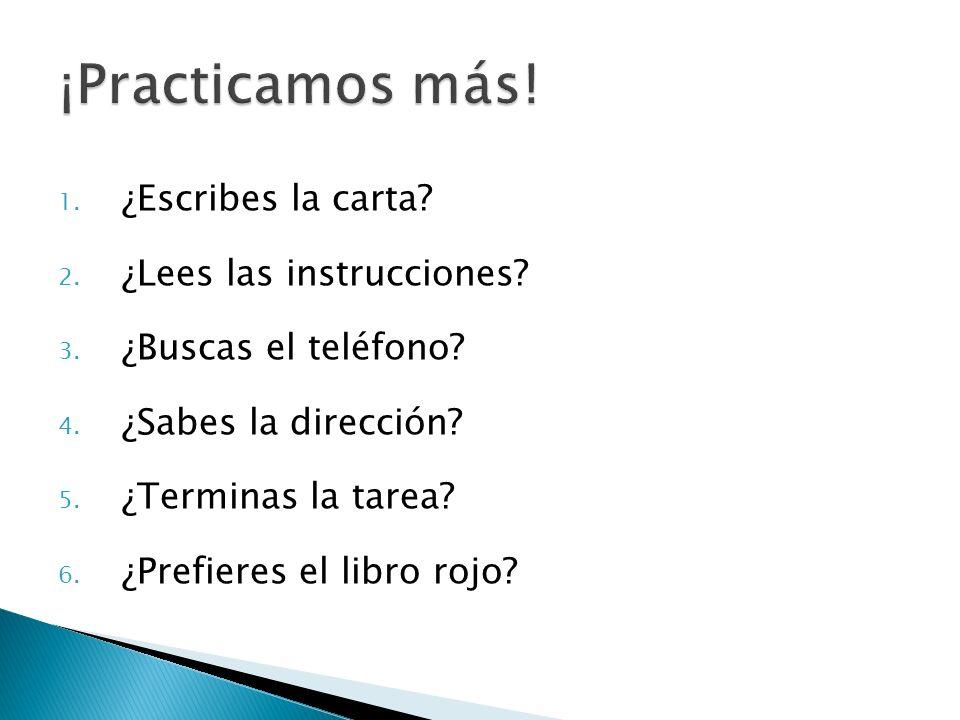 1. ¿Escribes la carta? 2. ¿Lees las instrucciones? 3. ¿Buscas el teléfono? 4. ¿Sabes la dirección? 5. ¿Terminas la tarea? 6. ¿Prefieres el libro rojo?