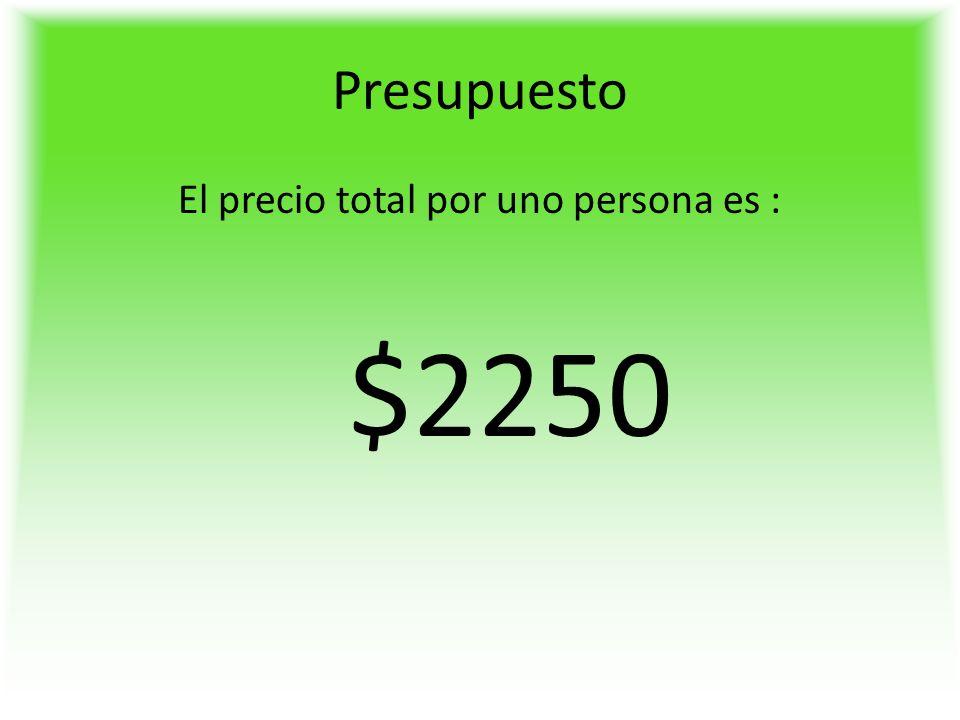 Presupuesto El precio total por uno persona es : $2250
