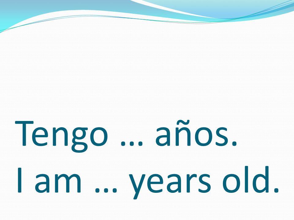 Tengo … años. I am … years old.