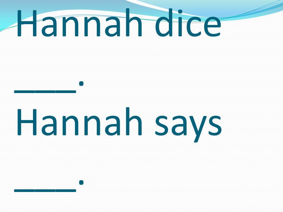 Hannah dice ___. Hannah says ___.