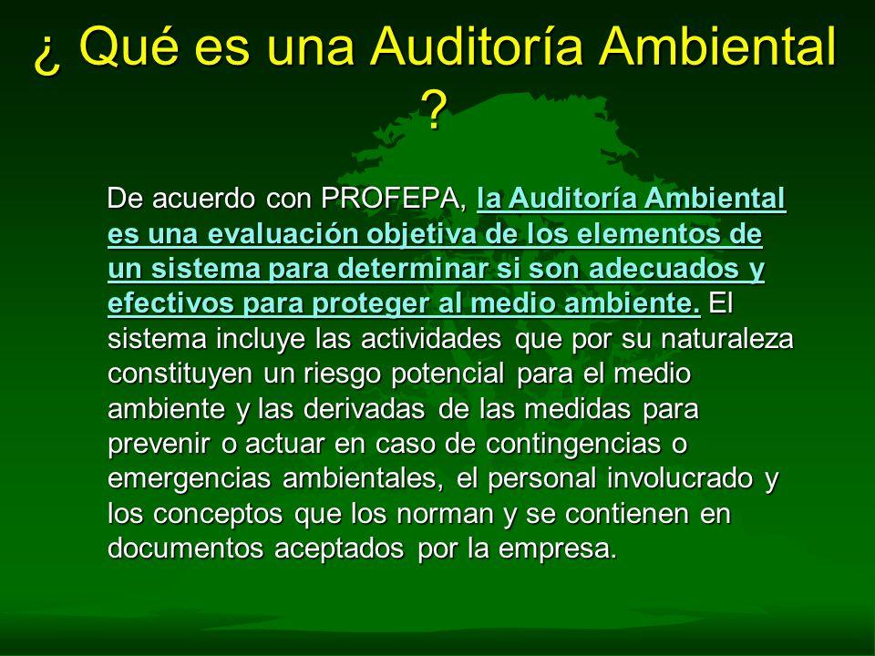 ¿ Qué es una Auditoría Ambiental ? De acuerdo con PROFEPA, la Auditoría Ambiental es una evaluación objetiva de los elementos de un sistema para deter