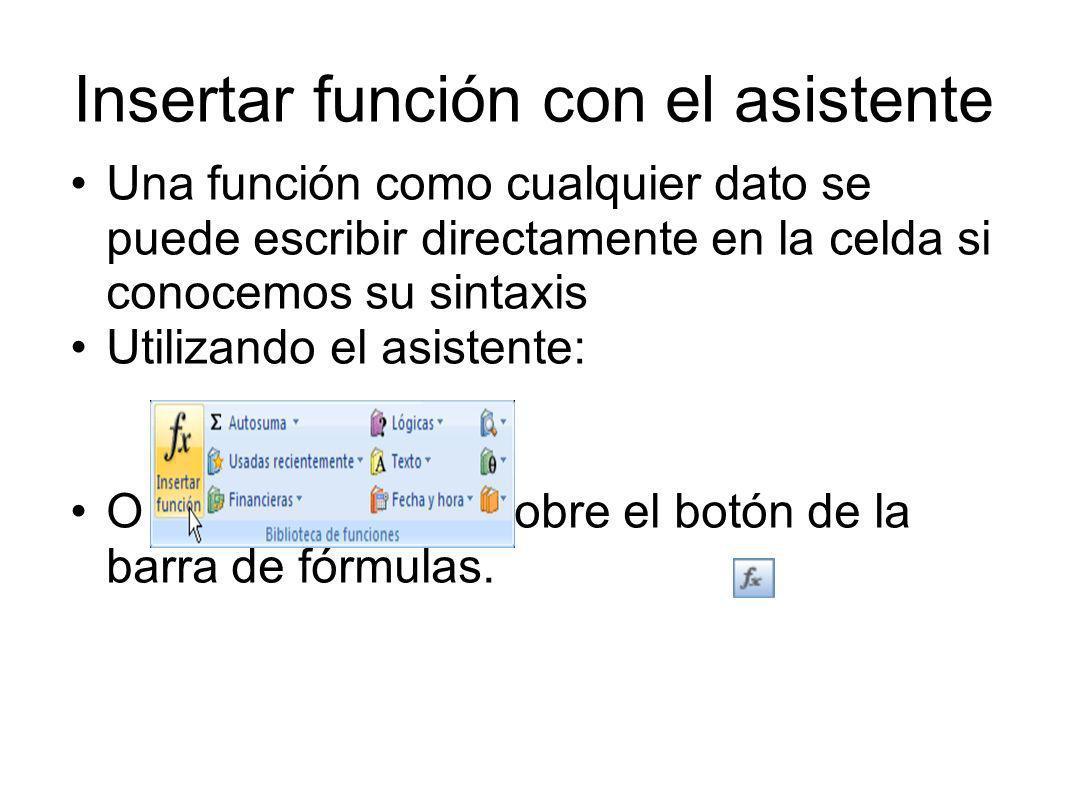 Insertar función con el asistente Una función como cualquier dato se puede escribir directamente en la celda si conocemos su sintaxis Utilizando el asistente: O bien, hacer clic sobre el botón de la barra de fórmulas.