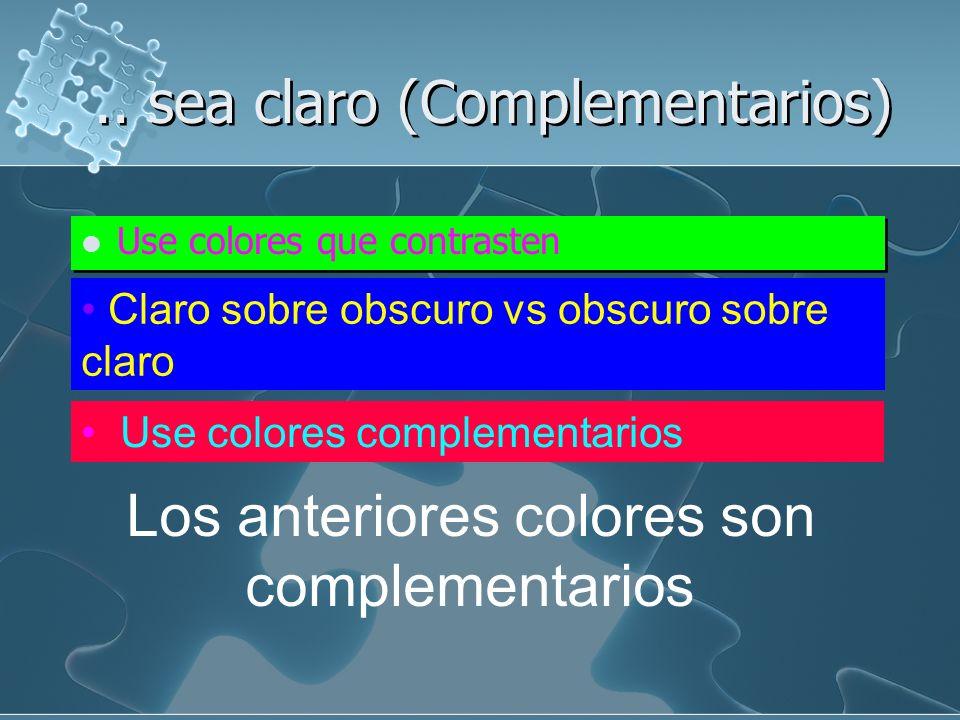 .. sea claro (Complementarios) Use colores que contrasten claro sobre obscuro vs. obscuro sobre claro Use colores complementarios Los anteriores no so