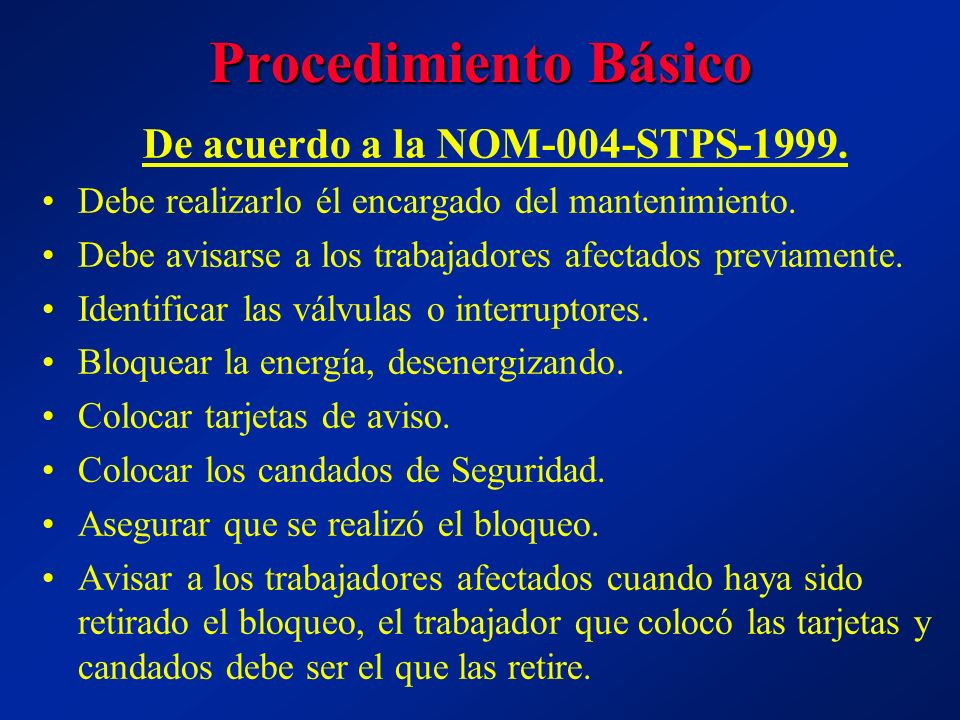 Procedimiento Básico De acuerdo a la NOM-004-STPS-1999. Debe realizarlo él encargado del mantenimiento. Debe avisarse a los trabajadores afectados pre