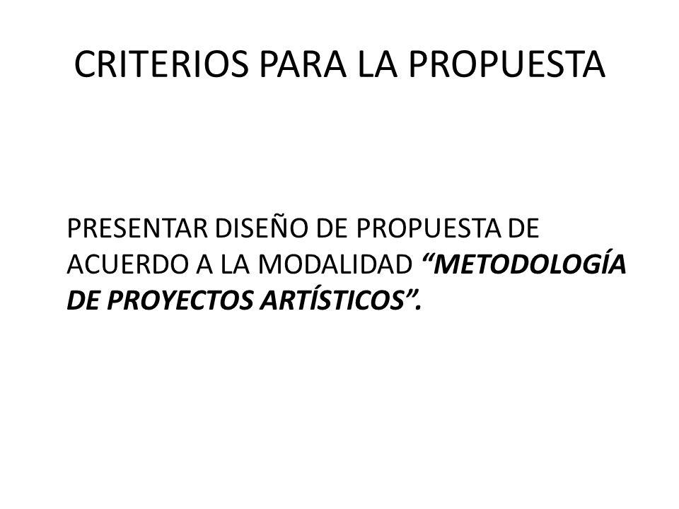 CRITERIOS PARA LA PROPUESTA PRESENTAR DISEÑO DE PROPUESTA DE ACUERDO A LA MODALIDAD METODOLOGÍA DE PROYECTOS ARTÍSTICOS.