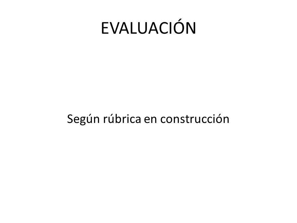 EVALUACIÓN Según rúbrica en construcción