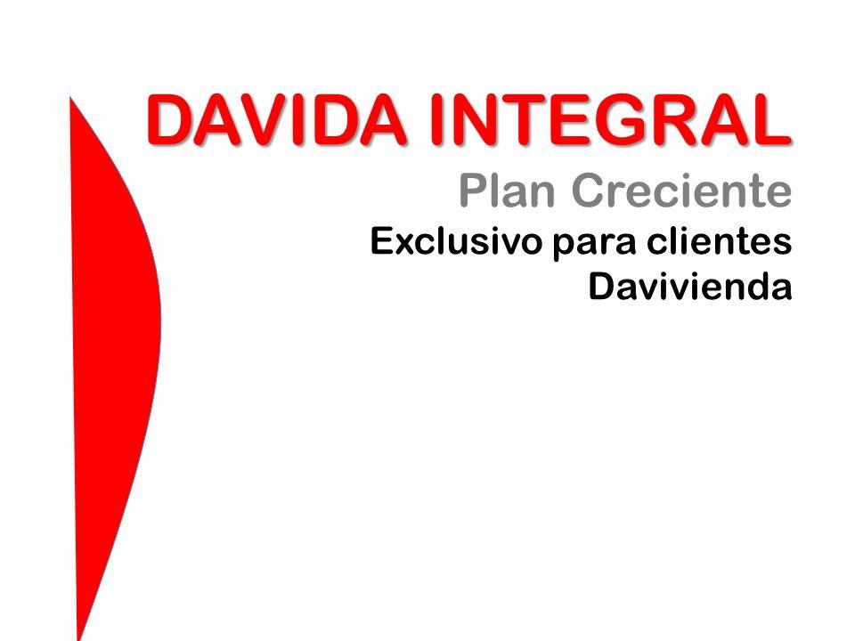 DAVIDA INTEGRAL DAVIDA INTEGRAL Plan Creciente Exclusivo para clientes Davivienda