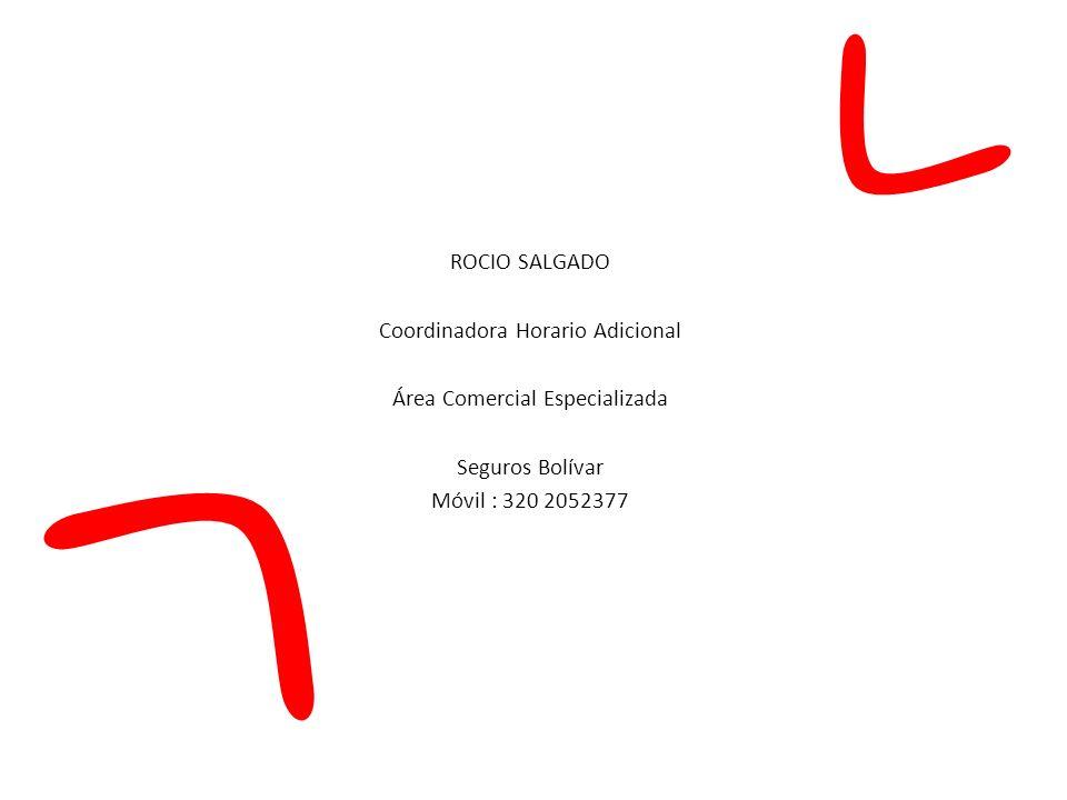 ROCIO SALGADO Coordinadora Horario Adicional Área Comercial Especializada Seguros Bolívar Móvil : 320 2052377