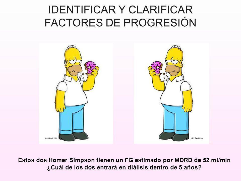 IDENTIFICAR Y CLARIFICAR FACTORES DE PROGRESIÓN Estos dos Homer Simpson tienen un FG estimado por MDRD de 52 ml/min ¿Cuál de los dos entrará en diális
