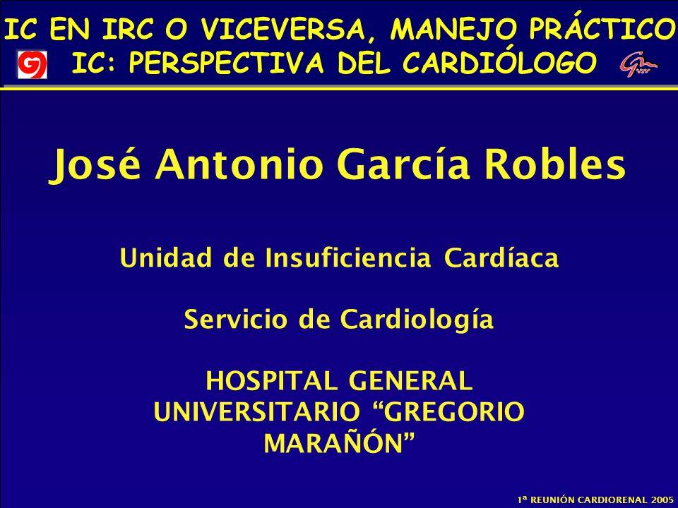 IC EN IRC O VICEVERSA, MANEJO PRÁCTICO IC: PERSPECTIVA DEL CARDIÓLOGO 1ª REUNIÓN CARDIORENAL 2005 José Antonio García Robles Unidad de Insuficiencia C