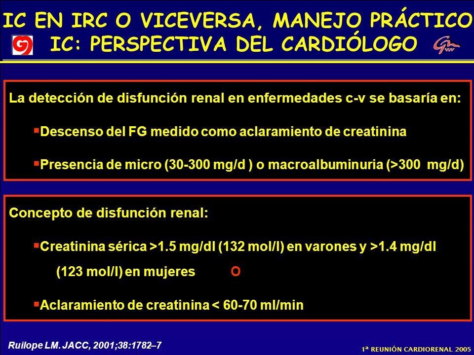 IC EN IRC O VICEVERSA, MANEJO PRÁCTICO IC: PERSPECTIVA DEL CARDIÓLOGO 1ª REUNIÓN CARDIORENAL 2005 La detección de disfunción renal en enfermedades c-v