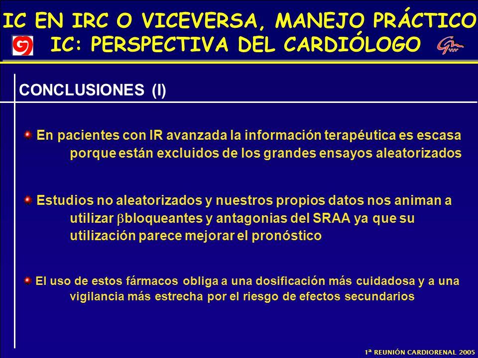 IC EN IRC O VICEVERSA, MANEJO PRÁCTICO IC: PERSPECTIVA DEL CARDIÓLOGO 1ª REUNIÓN CARDIORENAL 2005 CONCLUSIONES (I) En pacientes con IR avanzada la inf