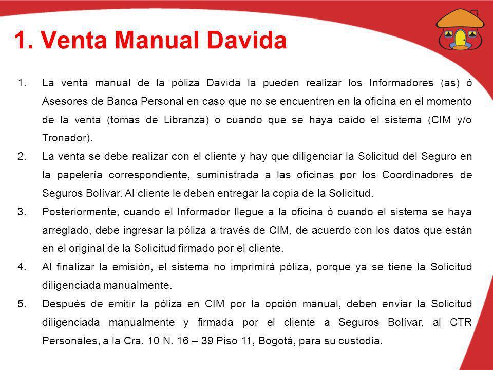 1. Venta Manual Davida 1.La venta manual de la póliza Davida la pueden realizar los Informadores (as) ó Asesores de Banca Personal en caso que no se e