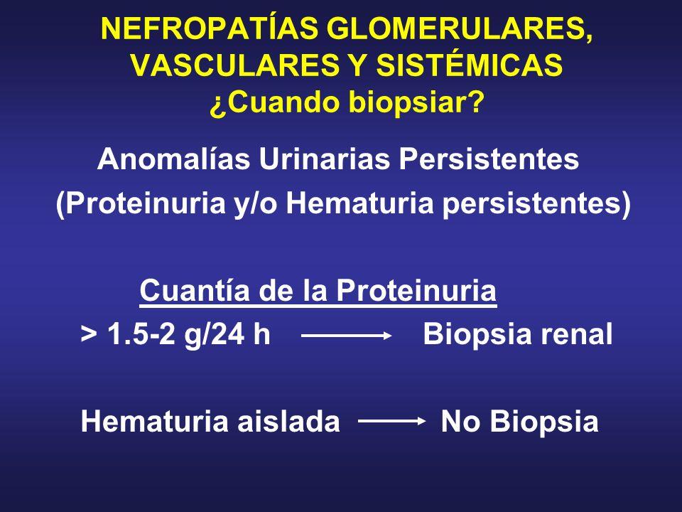 NEFROPATÍAS GLOMERULARES, VASCULARES Y SISTÉMICAS ¿Cuando biopsiar? Anomalías Urinarias Persistentes (Proteinuria y/o Hematuria persistentes) Cuantía