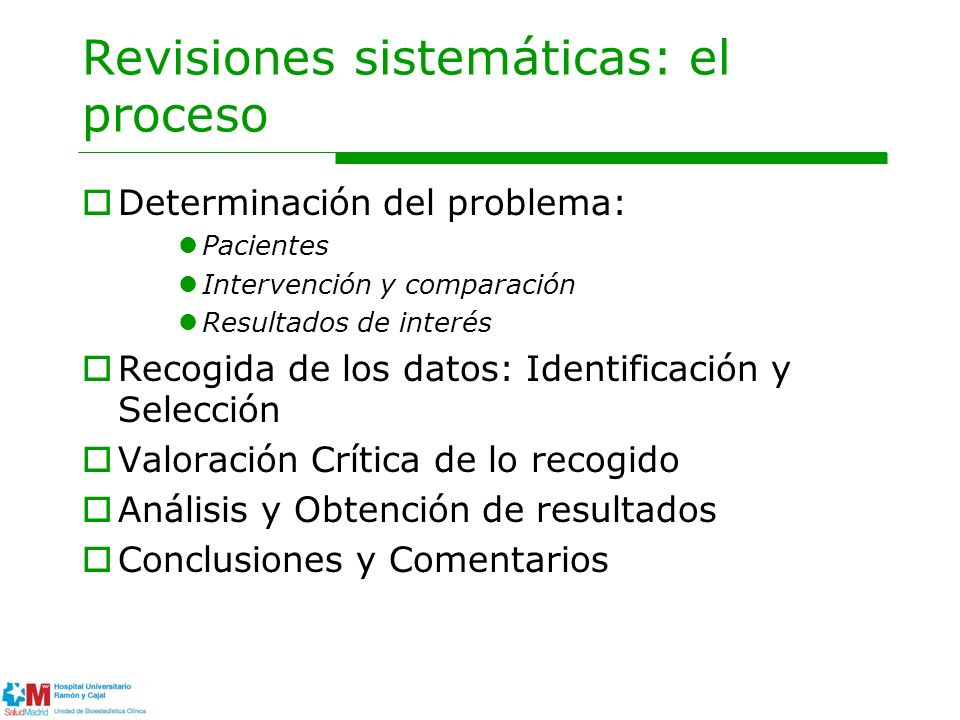 Revisiones sistemáticas: el proceso Determinación del problema: Pacientes Intervención y comparación Resultados de interés Recogida de los datos: Identificación y Selección Valoración Crítica de lo recogido Análisis y Obtención de resultados Conclusiones y Comentarios