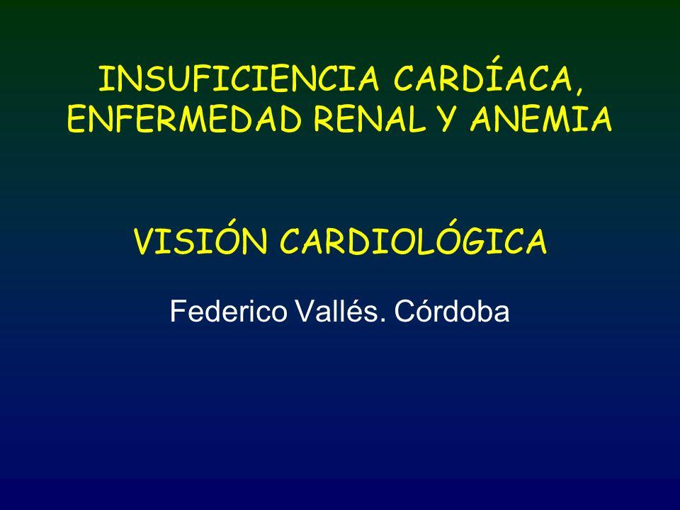 INSUFICIENCIA CARDÍACA, ENFERMEDAD RENAL Y ANEMIA VISIÓN CARDIOLÓGICA Federico Vallés. Córdoba