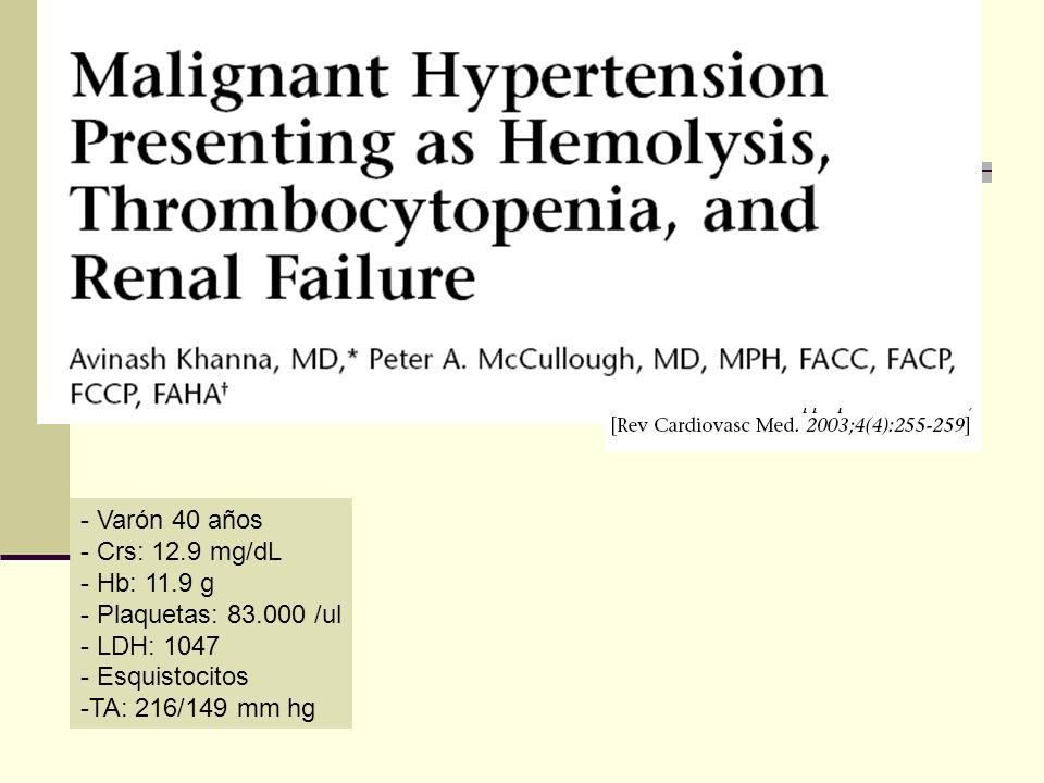 - Varón 40 años - Crs: 12.9 mg/dL - Hb: 11.9 g - Plaquetas: 83.000 /ul - LDH: 1047 - Esquistocitos -TA: 216/149 mm hg