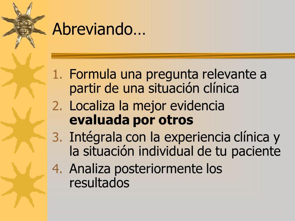 Abreviando… 1. Formula una pregunta relevante a partir de una situación clínica 2. Localiza la mejor evidencia evaluada por otros 3. Intégrala con la