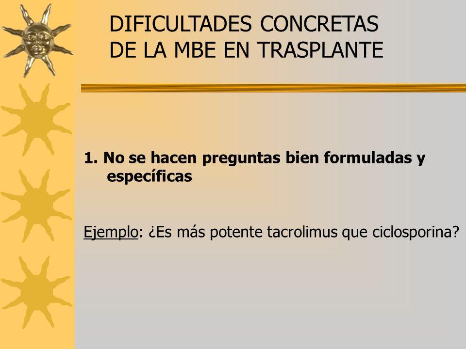 DIFICULTADES CONCRETAS DE LA MBE EN TRASPLANTE 1. No se hacen preguntas bien formuladas y específicas Ejemplo: ¿Es más potente tacrolimus que ciclospo