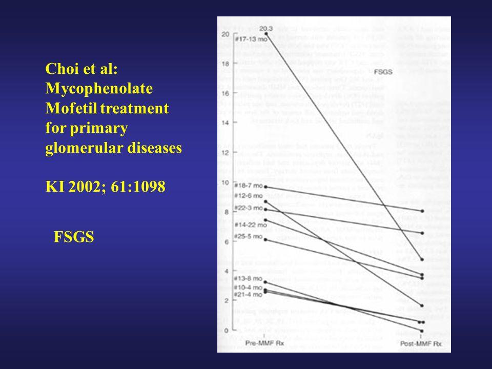 Choi et al: Mycophenolate Mofetil treatment for primary glomerular diseases KI 2002; 61:1098 FSGS