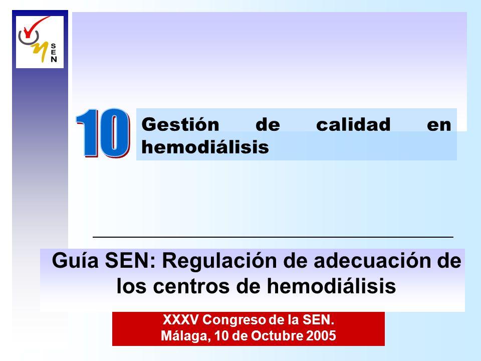 XXXV Congreso de la SEN. Málaga, 10 de Octubre 2005 Gestión de calidad en hemodiálisis Guía SEN: Regulación de adecuación de los centros de hemodiális