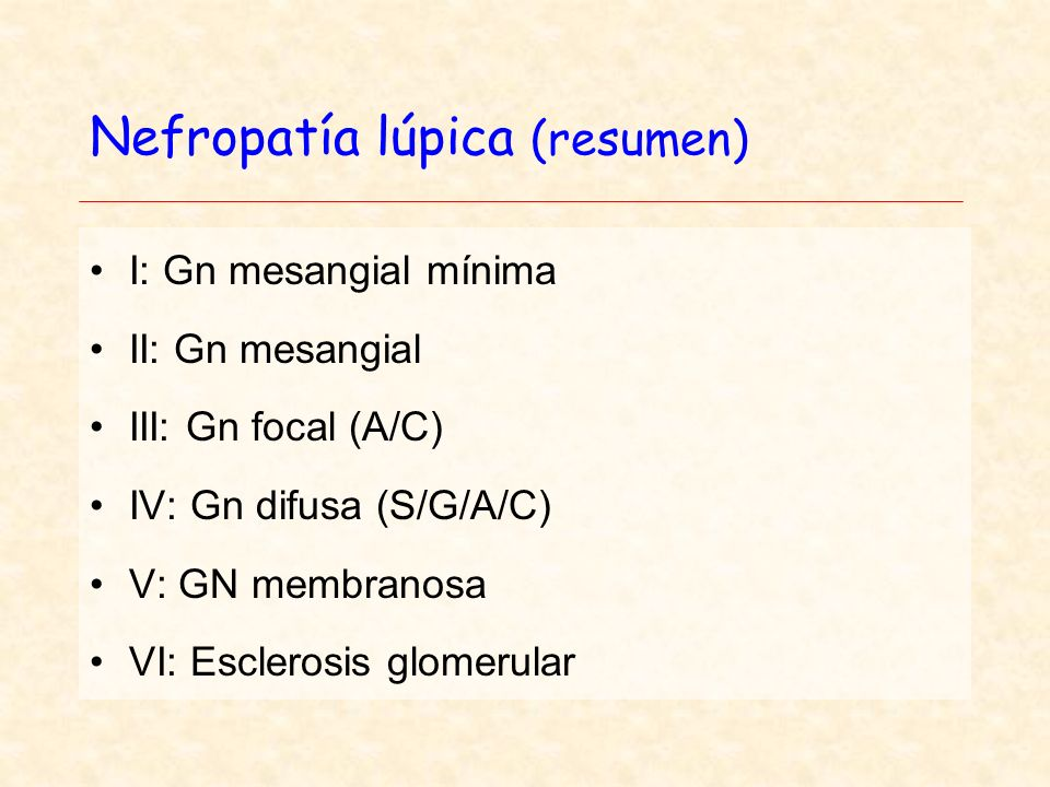 Nefropatía lúpica (resumen) I: Gn mesangial mínima II: Gn mesangial III: Gn focal (A/C) IV: Gn difusa (S/G/A/C) V: GN membranosa VI: Esclerosis glomer