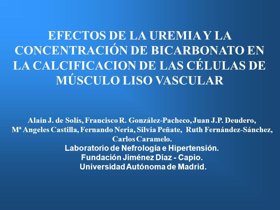 EFECTOS DE LA UREMIA Y LA CONCENTRACIÓN DE BICARBONATO EN LA CALCIFICACION DE LAS CÉLULAS DE MÚSCULO LISO VASCULAR Alain J. de Solís, Francisco R. Gon