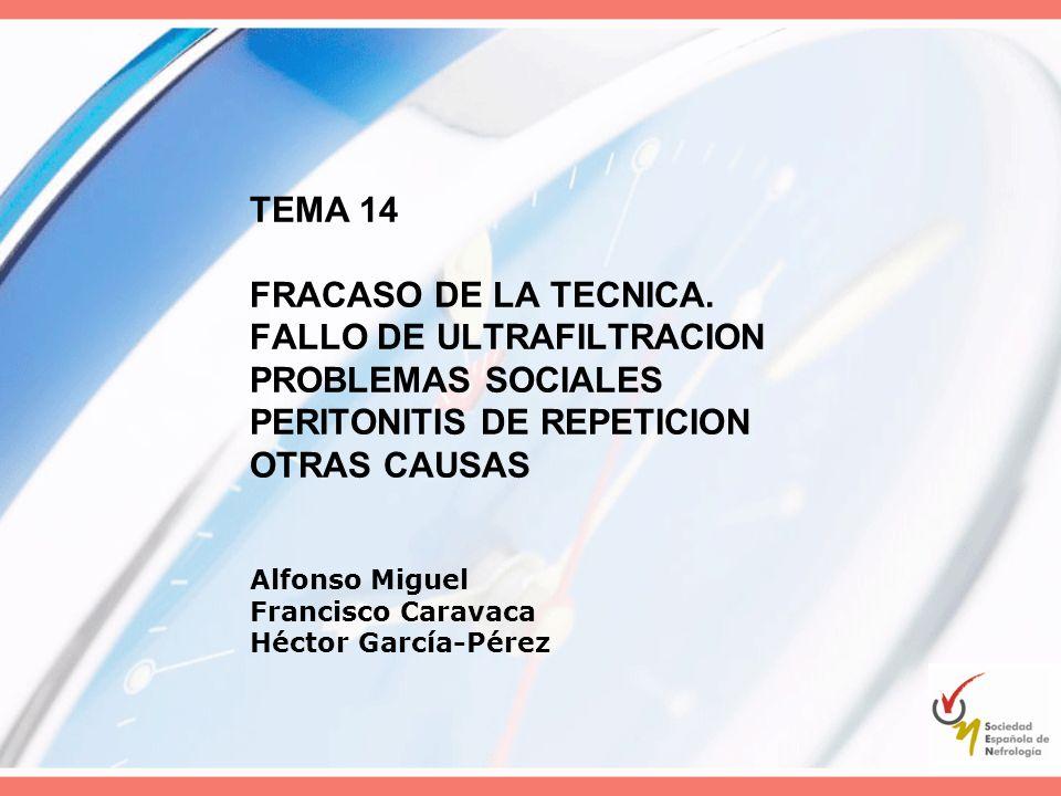 TEMA 14 FRACASO DE LA TECNICA. FALLO DE ULTRAFILTRACION PROBLEMAS SOCIALES PERITONITIS DE REPETICION OTRAS CAUSAS Alfonso Miguel Francisco Caravaca Hé
