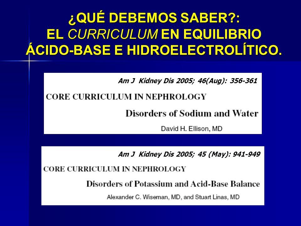 Am J Kidney Dis 2005; 45 (May): 941-949 Am J Kidney Dis 2005; 46(Aug): 356-361 ¿QUÉ DEBEMOS SABER?: EL CURRICULUM ÁCIDO-BASE E HIDROELECTROLÍTICO. ¿QU
