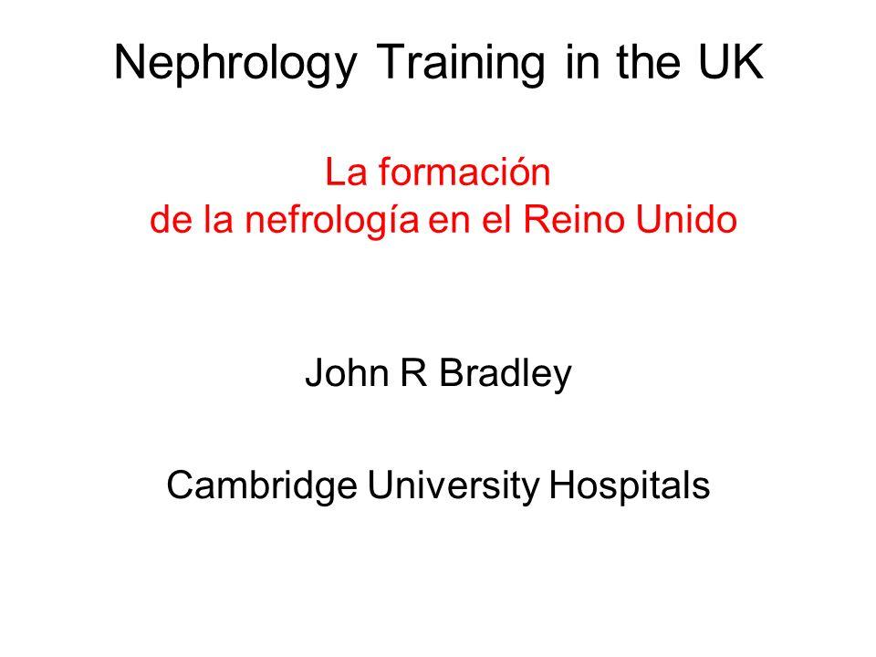 Nephrology Training in the UK La formación de la nefrología en el Reino Unido John R Bradley Cambridge University Hospitals